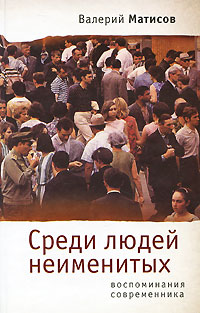 Валерий Матисов Среди людей неименитых. Воспоминания современника валерий мирошников жизнь и