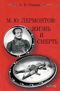 А. В. Очман М. Ю. Лермонтов. Жизнь и смерть ю м иванов