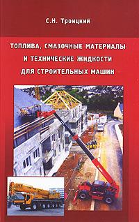 С. Н. Троицкий Топлива, смазочные материалы и технические жидкости для строительных машин