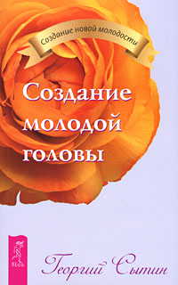 Георгий Сытин Создание молодой головы ISBN: 978-5-9573-2028-9