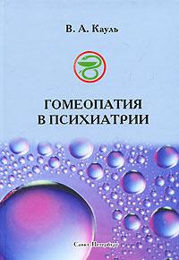 В. А. Кауль Гомеопатия в психиатрии в а кауль гомеопатия в психиатрии