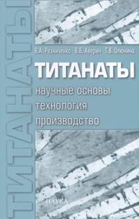 В. А. Резниченко, В. В. Аверин, Т. В. Олюнина Титанаты. Научные основы, технология, производство