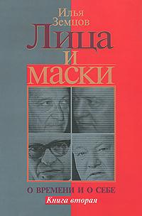 Илья Земцов Лица и маски. О времени и о себе. В 2 книгах. Книга 2