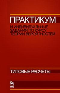 Практикум и индивидуальные задания по курсу теории вероятностей (типовые расчеты). Учебное пособие