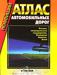 Новейший атлас автомобильных дорог. Россия, сопредельные госудаства, Западная Европа, Азия