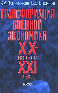 Р. А. Фарамазян, В. В. Борисов Трансформация военной экономики. XX - начало XXI века