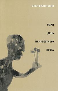 Олег Филипенко Один день неизвестного поэта нина дашевская скрипка неизвестного мастера