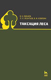 В. Н. Минаев, Л. Л. Леонтьев, В. Ф. Ковязин Таксация леса леонтьев л древесиноведение и лесное товароведение учебник