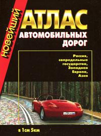 Новейший атлас автомобильных дорог. Россия, сопредельные государства, Западная Европа, Азия