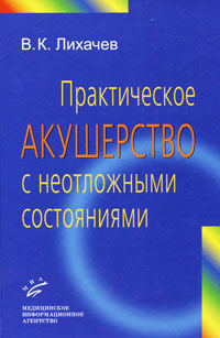 В. К. Лихачев Практическое акушерство с неотложными состояниями
