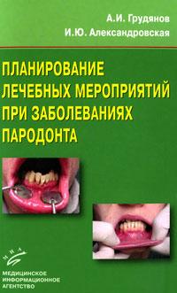 А. И. Грудянов, И. Ю. Александровская Планирование лечебных мероприятий при заболеваниях пародонта