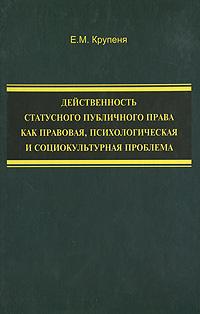Е. М. Крупеня Действенность статусного публичного права как правовая, психологическая и социокультурная проблема цена и фото
