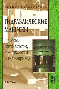 Б. В. Ухин Гидравлические машины. Насосы, вентиляторы, компрессоры и гидропривод ухин б гидравлические машины насосы вентиляторы компрессоры и гидропривод