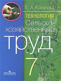 Е. А. Ковалева Технология. Сельскохозяйственный труд. 7 класс технология 7 класс учебник фгос