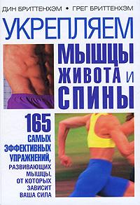 Укрепляем мышцы живота и спины. 165 самых эффективных упражнений, развивающих мышцы, от которых зависит ваша сила. Дин Бриттенхэм, Грег Бриттенхэм