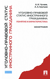 А. И. Чучаев, А. А. Крупцов Уголовно-правовой статус иностранного гражданина. Понятие и характеристика. Монография пункт выдачи новороссийск