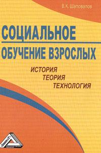 В. К. Шаповалов Социальное обучение взрослых. История, теория, технология