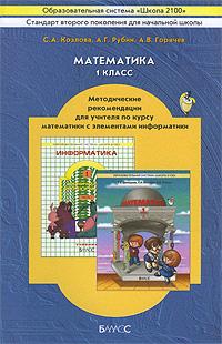 С. А. Козлова, А. Г. Рубин, А. В. Горячев Математика. 1 класс. Методические рекомендации для учителя по курсу математики с элементами информатики самостоятельные и контрольные работы по курсу математика или по курсу математика и информатика 1 класс