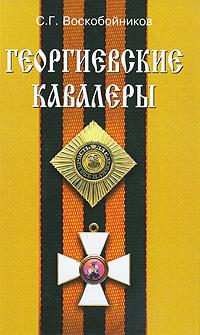 С. Г. Воскобойников Георгиевские кавалеры ордена и медали великой отечественной