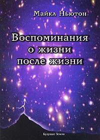 Под редакцией Майкла Ньютона Воспоминания о жизни после жизни