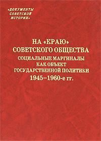 """На """"краю"""" советского общества. Социальные маргиналы как объект государственной политики. 1945-1960-е гг."""