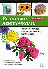 Анна Зайцева Вышивка ленточками. Мастер-класс для начинающих мастериц