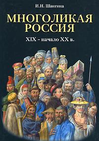 И. И. Шангина Многоликая Россия. XIX - начало XX в.