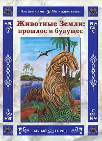 Ольга Колпакова Животные Земли: прошлое и будущее