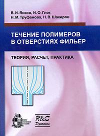 В. И. Янков, И. О. Глот, Н. М. Труфанова, Н. В. Шакиров Течение полимеров в отверстиях фильер. Теория, расчет, практика