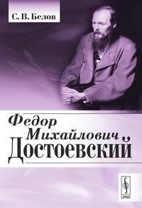 С. В. Белов Федор Михайлович Достоевский