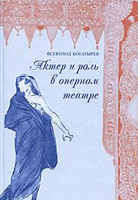 Всеволод  Богатырев Актер и роль в оперном театре книга мастеров