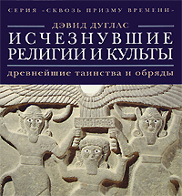Исчезнувшие религии и культы. Древнейшие таинства и обряды. Дэвид Дуглас