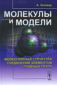 Молекулы и модели. Молекулярная структура соединений элементов главных групп. А. Холанд