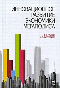 Инновационное развитие экономики мегаполиса. В. В. Глухов, М. Э. Осеевский