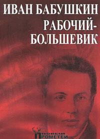 Иван Бабушкин - рабочий-большевик