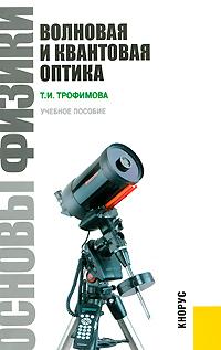 Основы физики. Волновая и квантовая оптика. Т. И. Трофимова