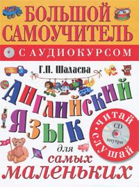 Г.П. Шалаева Английский язык для самых маленьких. Большой самоучитель с аудиокурсом (+ CD) издательство аст английский язык большой самоучитель для самых маленьких
