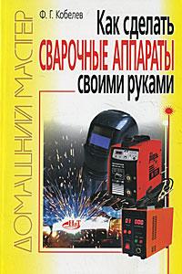 Ф. Г. Кобелев Как сделать сварочные аппараты своими руками
