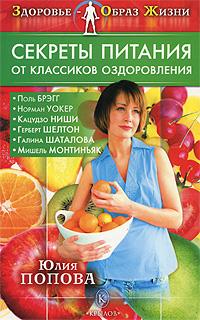 Юлия Попова Секреты питания от классиков оздоровления кузнецов иван все о здоровье позвоночника и системе лечения дикуля поля брэгга и кацудзо ниши