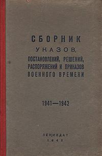 Сборник указов, постановлений, решений, распоряжений и приказов военного времени.1941-1942 гг.