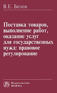 В. Е. Белов Поставка товаров, выполнение работ, оказание услуг для государственных нужд. Правовое регулирование