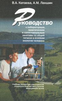 В. А. Катаева, А. М. Лакшин Руководство к лабораторным, практическим и самостоятельным занятиям по общей гигиене и основам экологии человека