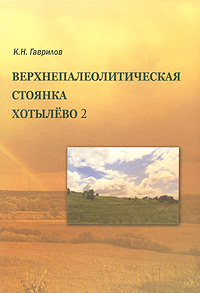 Верхнепалеотическая стоянка Хотылево 2. К. Н. Гаврилов
