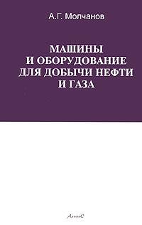Книга Машины и оборудование для добычи нефти и газа. А. Г. Молчанов