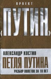 Костин А.Л. Петля Путина. Разбор полетов за 10 лет