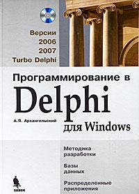 А. Я. Архангельский Программирование в Delphi для Windows. Версии 2006, 2007, Turbo Delphi (+ CD-ROM) delphi程序设计教程上机指导及习题解答(第2版)