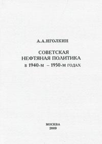 А. А. Иголкин Советская нефтяная политика в 1940-м - 1950-м годах