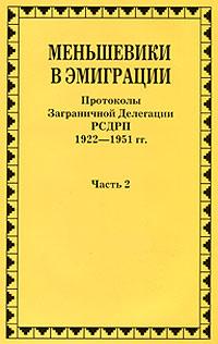 Меньшевики в эмиграции. В 2 частях. Часть 2. Протоколы Заграничной Делегации РСДРП 1922-1951 гг. второй съезд рсдрп протоколы