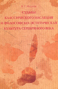К. Г. Исупов Судьбы классического наследия и философско-эстетическая культура Серебряного века и г семенов хранители исторического наследия