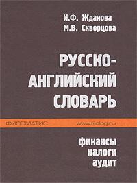 Русско-английский словарь. Финансы, налоги, аудит. И. Ф. Жданова, М. В. Скворцова